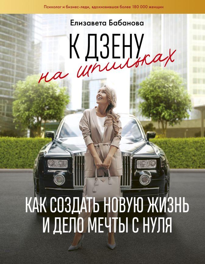 Елизавета Бабанова - К дзену на шпильках. Как создать новую жизнь и дело мечты с нуля обложка книги