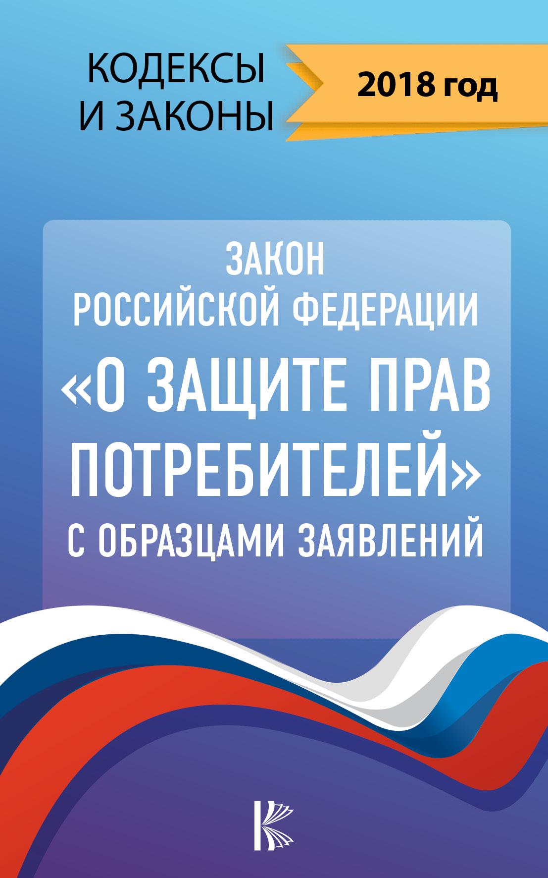 """. Закон Российской Федерации """"О защите прав потребителей"""" с образцами заявлений на 2018 год"""
