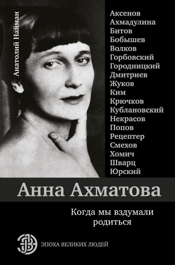 Анатолий Найман - Анна Ахматова. Когда мы вздумали родиться. Ахмадулина, Аксенов, Юрский и другие обложка книги
