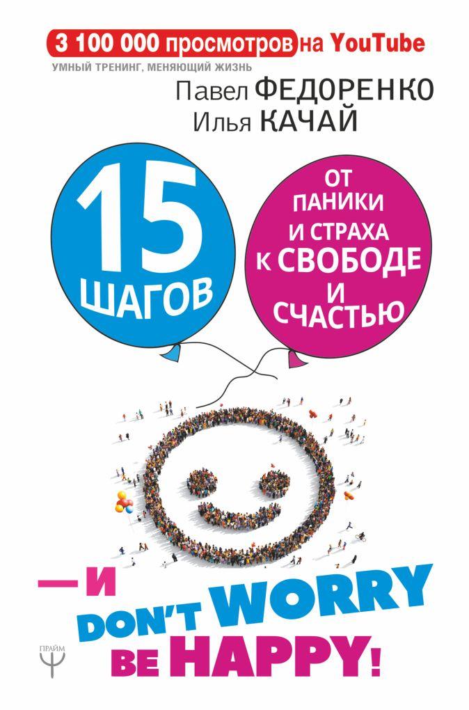 Павел Федоренко, Илья Качай - 15 шагов от паники и страха к свободе и счастью. И - don't worry! by happy! обложка книги