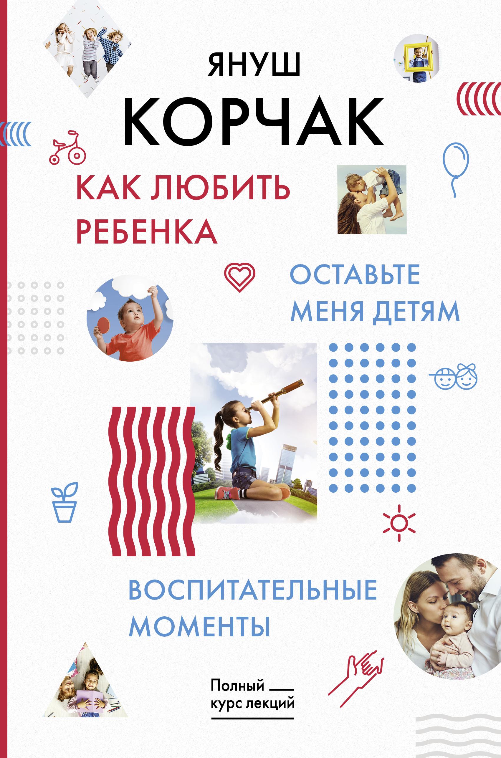 Януш Корчак Как любить ребенка. Оставьте меня детям. Воспитательные моменты.