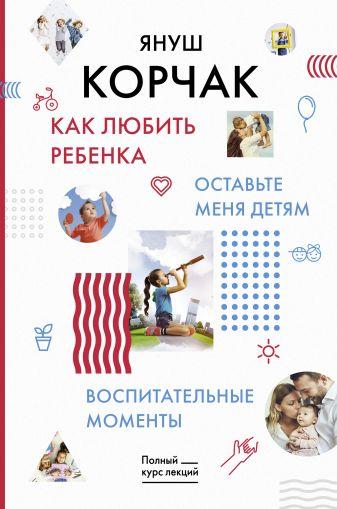 Януш Корчак - Как любить ребенка. Оставьте меня детям. Воспитательные моменты. обложка книги