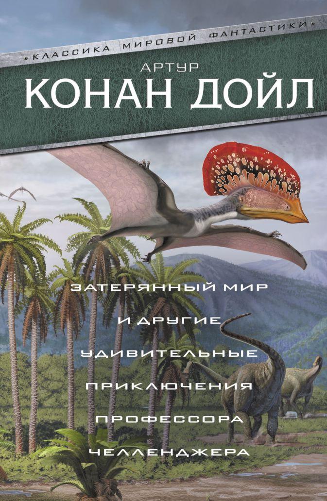 Артур Конан Дойл - Затерянный мир и другие удивительные приключения профессора Челленджера обложка книги