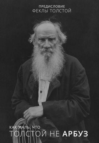 Фекла Толстая - Как жаль, что Толстой не арбуз обложка книги
