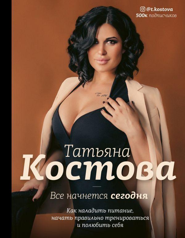 Костова Татьяна Михайловна Все начнется сегодня. Как наладить питание, начать правильно тренироваться и полюбить себя