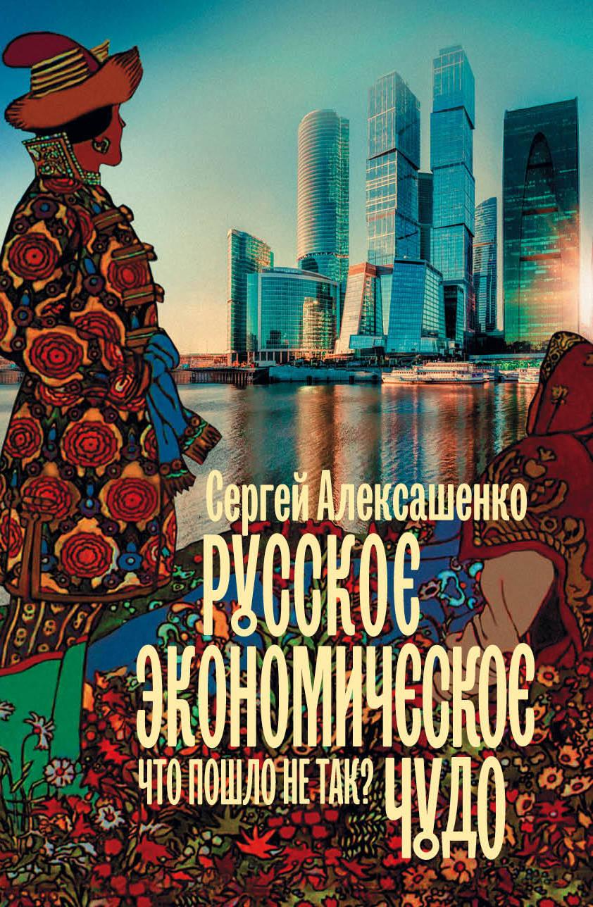 Русское экономическое чудо: что пошло не так? ( Алексашенко Сергей Владимирович  )