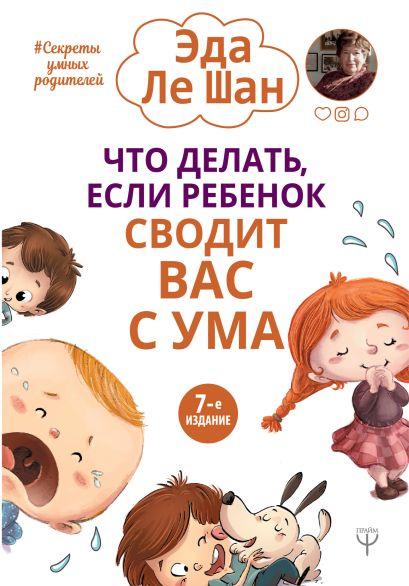 Что делать, если ребенок сводит вас с ума. 7-е издание - фото 1