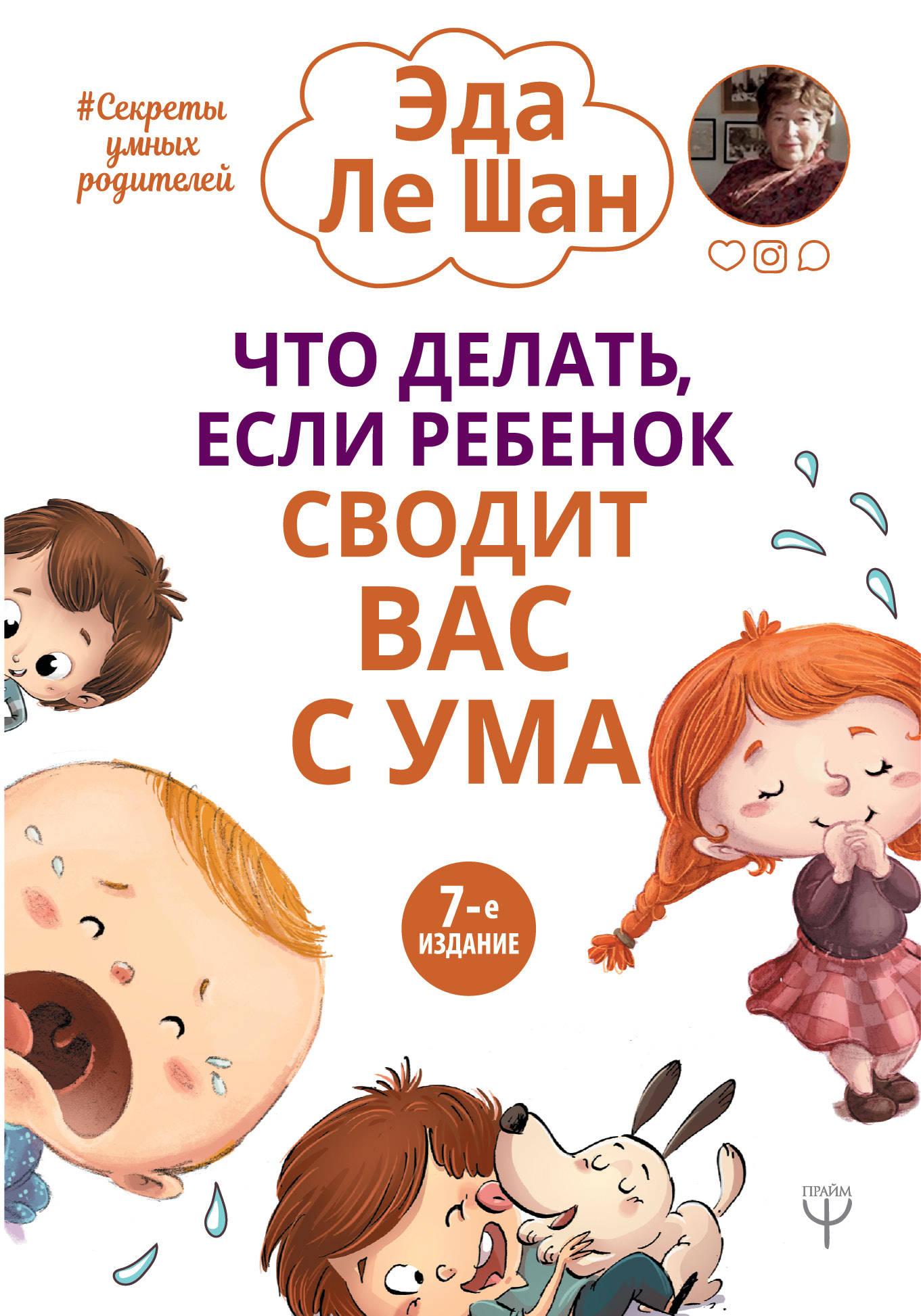 Ле Шан Э Что делать, если ребенок сводит вас с ума. 7-е издание