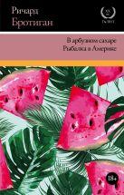 Бротиган Р. - В арбузном сахаре. Рыбалка в Америке' обложка книги