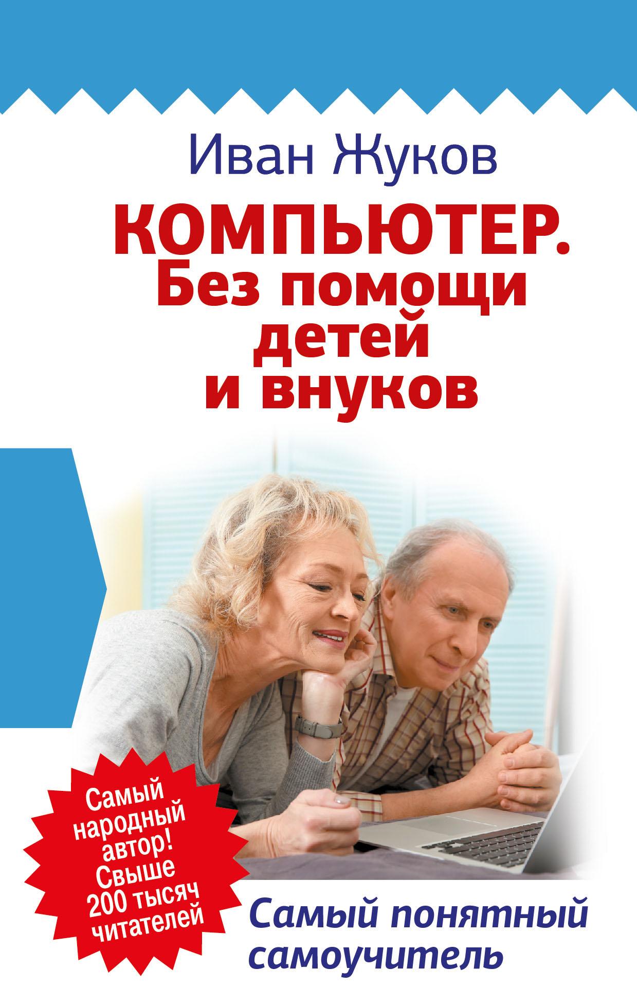 Иван Жуков Компьютер. Без помощи детей и внуков. Самый понятный самоучитель