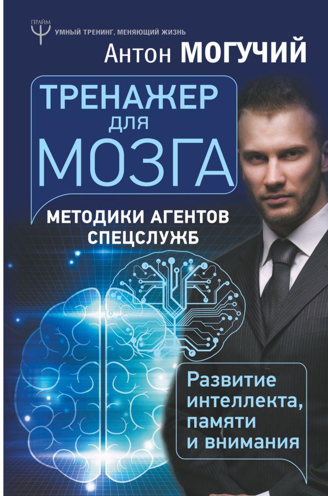 Антон Могучий - Тренажер для мозга. Методики агентов спецслужб - развитие интеллекта, памяти и внимания обложка книги