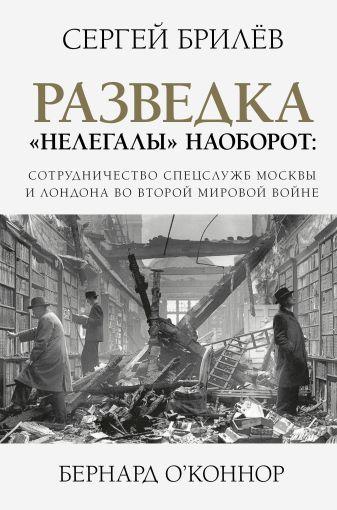 """Брилев С.Б. - Разведка. """"Нелегалы"""" наоборот: сотрудничество спецслужб Москвы и Лондона времен Второй мировой обложка книги"""