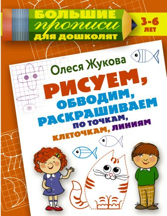 Олеся Жукова - Рисуем, обводим, раскрашиваем по точкам, клеточкам, линиям обложка книги