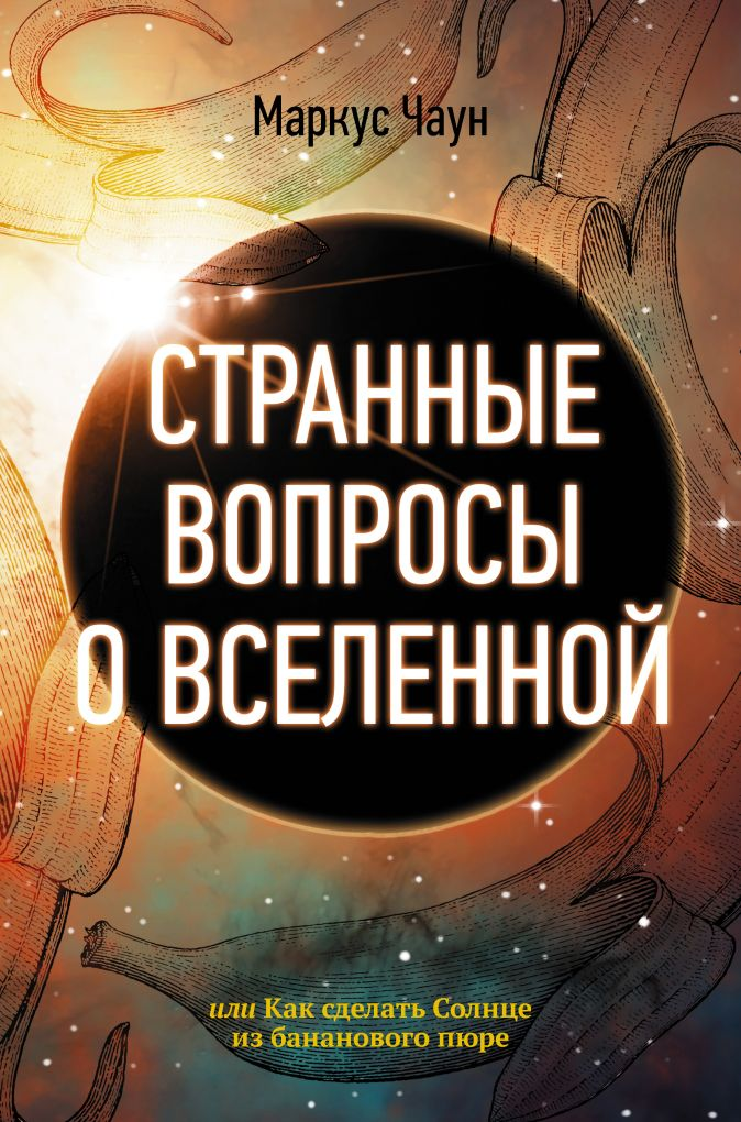 Маркус Чаун - Странные вопросы о Вселенной, или Как сделать Солнце из бананового пюре обложка книги