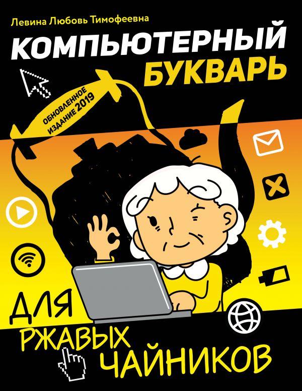 Левина Любовь Тимофеевна Компьютерный букварь для ржавых чайников