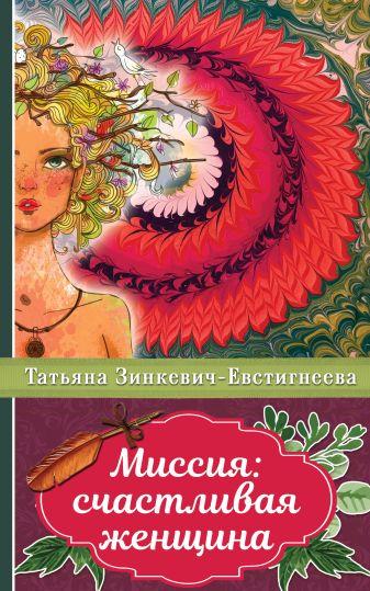 Зинкевич-Евстигнеева Т. - Миссия: счастливая женщина обложка книги