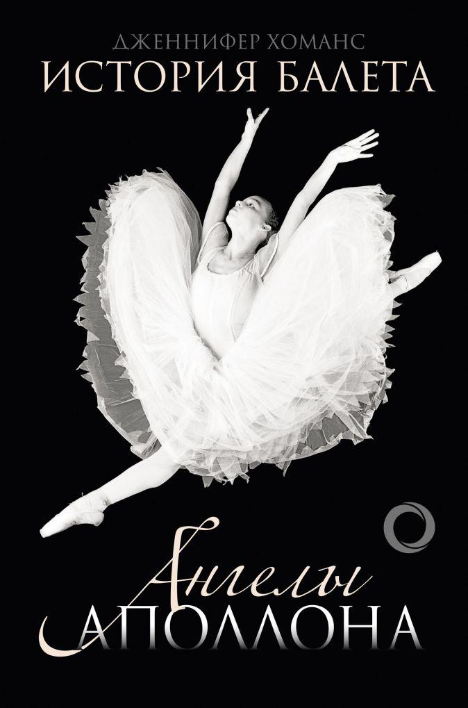 Дженнифер Хоманс - История балета. Ангелы Аполлона обложка книги