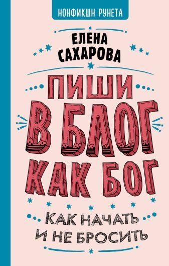 Елена Сахарова - Пиши в блог как бог: как начать и не бросить обложка книги