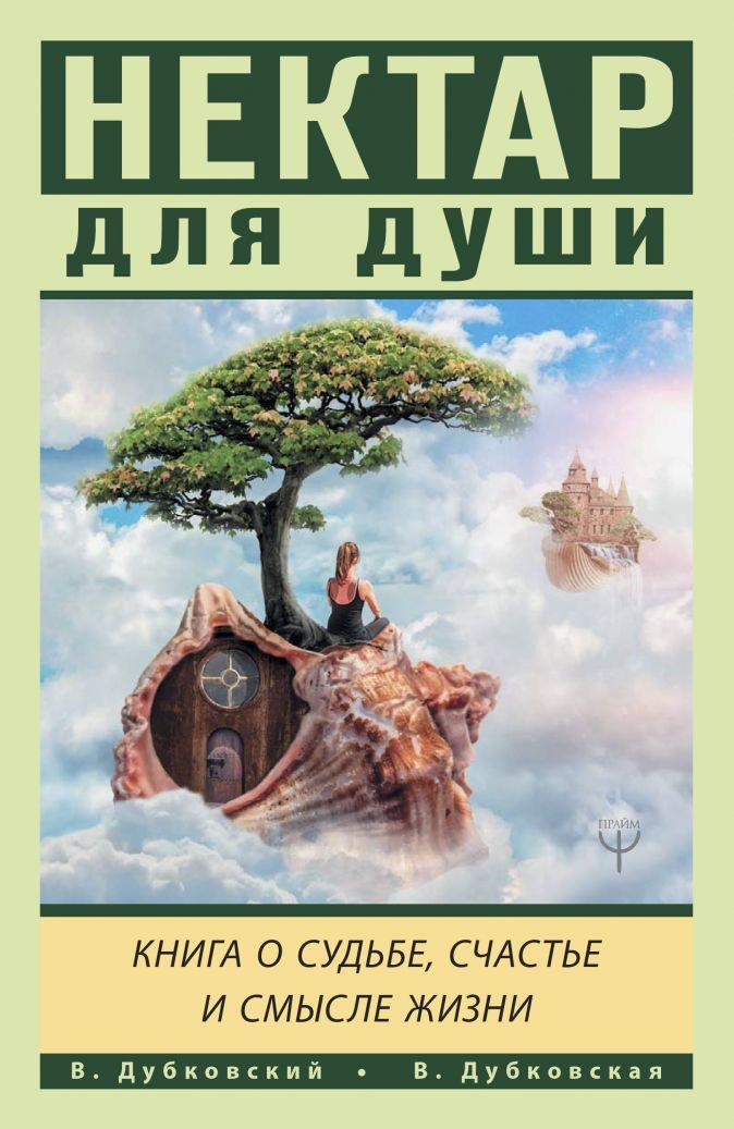 Нектар для души. Книга о судьбе, счастье и смысле жизни Владимир Дубковский, Валерия Дубковская