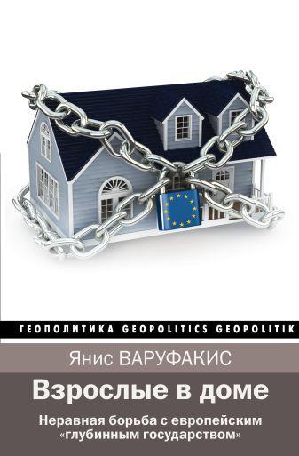 """Янис Варуфакис - Взрослые в доме. Неравная борьба с европейским """"глубинным государством"""" обложка книги"""