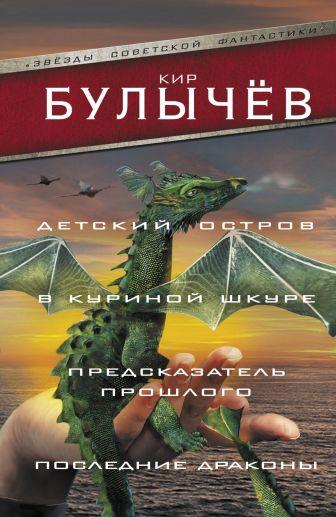 Кир Булычев - Детский остров. В куриной шкуре. Предсказатель прошлого. Последние драконы обложка книги