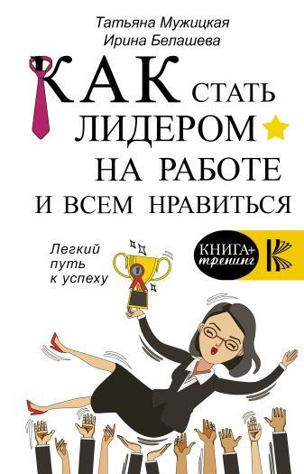 Мужицкая Т.В., Белашева И.П. - Как стать лидером на работе и всем нравиться обложка книги