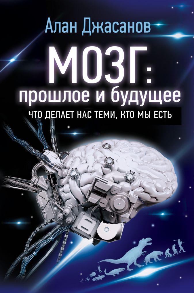Алан Джасанов - Мозг: прошлое и будущее. Что делает нас теми, кто мы есть обложка книги