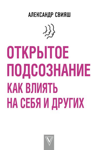Свияш А.Г. - Открытое подсознание. Как влиять на себя и других обложка книги