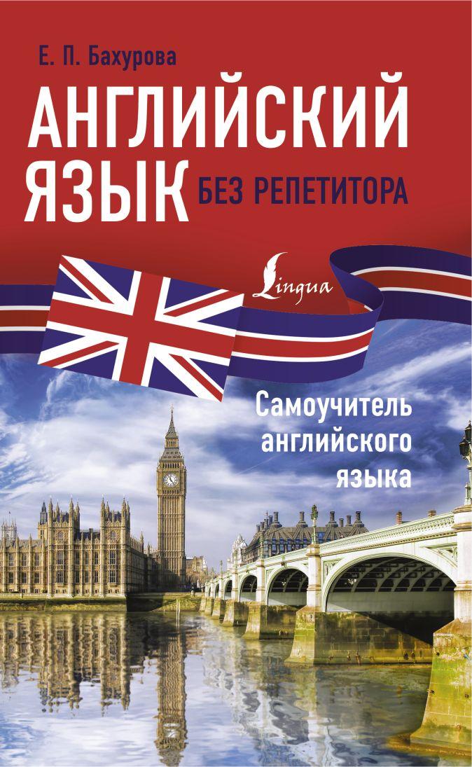 Е. П. Бахурова - Английский язык без репетитора. Самоучитель английского языка обложка книги
