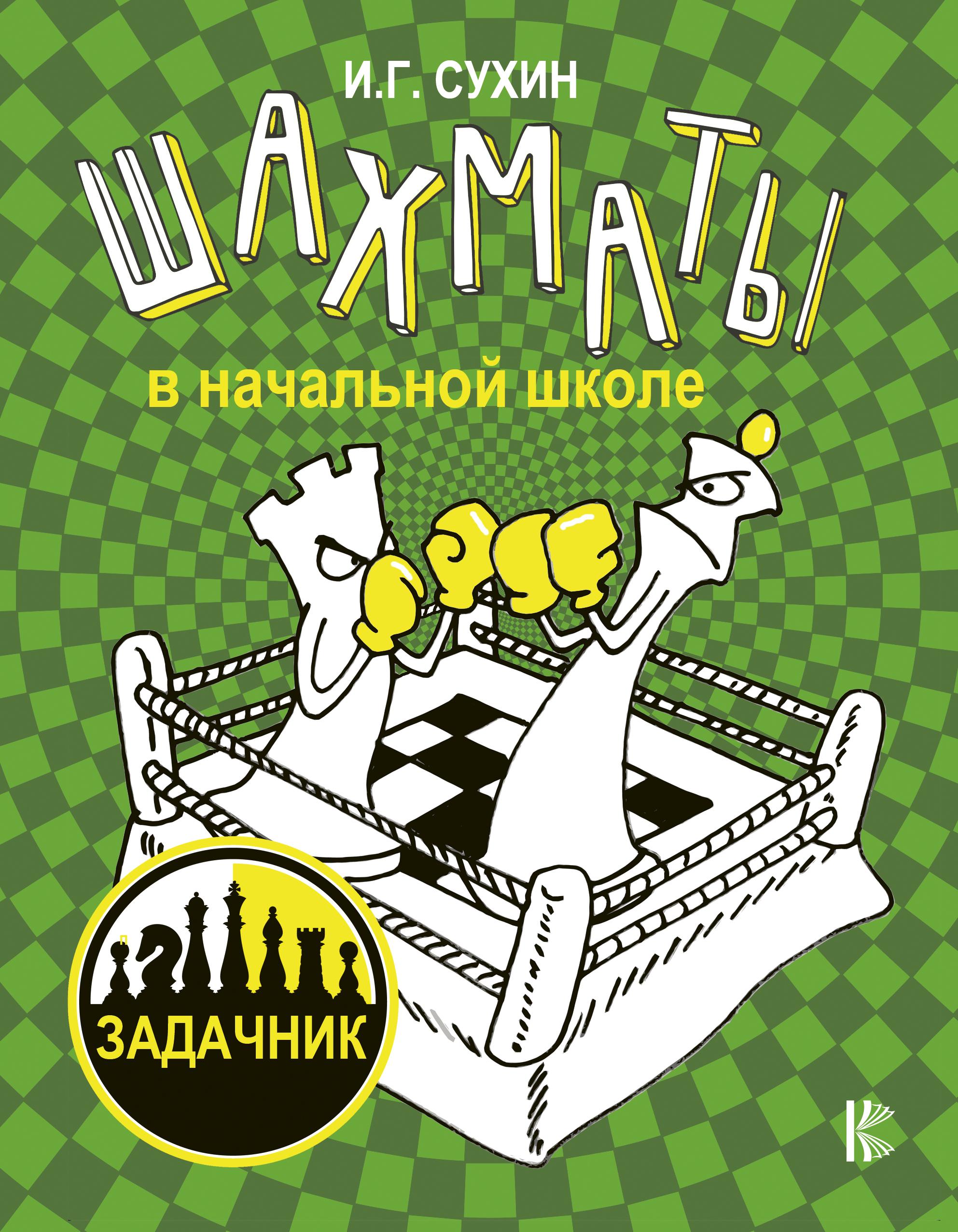 Сухин И.Г. Шахматы в начальной школе: задачник фесенко т учебная дисциплина шахматы в начальной школе