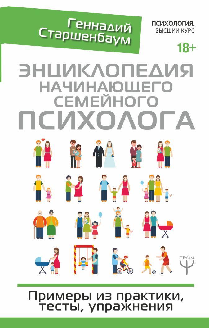 Геннадий Старшенбаум - Энциклопедия начинающего семейного психолога. Примеры из практики, тесты, упражнения обложка книги