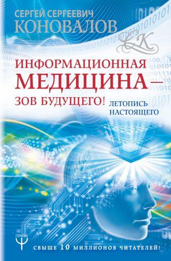 Сергей Сергеевич Коновалов - Информационная медицина - зов будущего! Летопись настоящего обложка книги