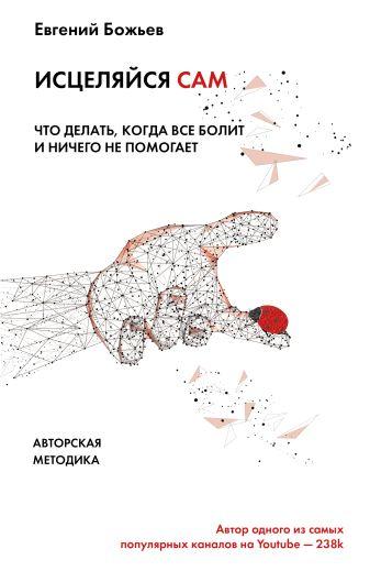 Евгений Божьев - Исцеляйся сам. Что делать, когда все болит и ничего не помогает обложка книги