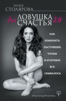 Юлия Столярова - Ловушка для счастья 2.0. Как изменить настоящее, чтобы в будущем все сбывалось' обложка книги