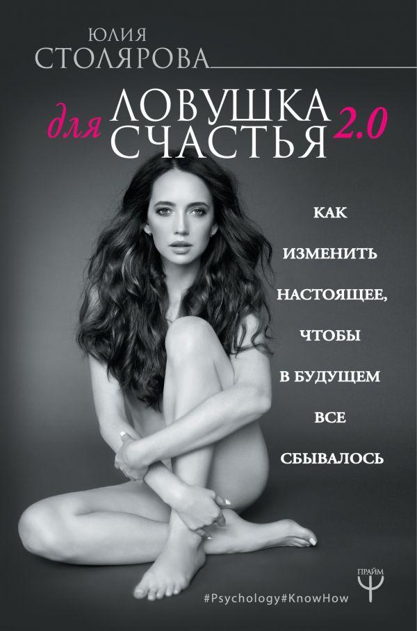 Фото - Столярова Юлия Александровна Ловушка для счастья 2.0. Как изменить настоящее, чтобы в будущем все сбывалось лукинская о как мечтать чтобы сбывалось