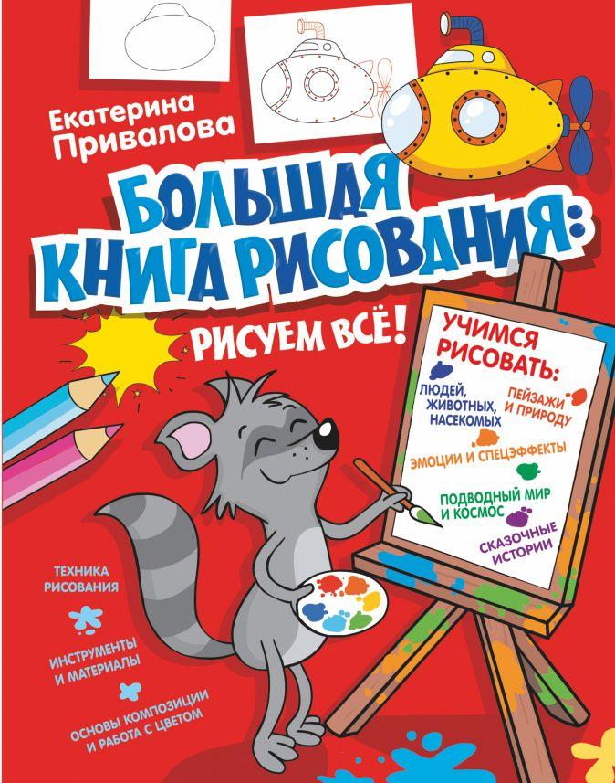 Екатерина Привалова - Большая книга рисования: рисуем всё! обложка книги