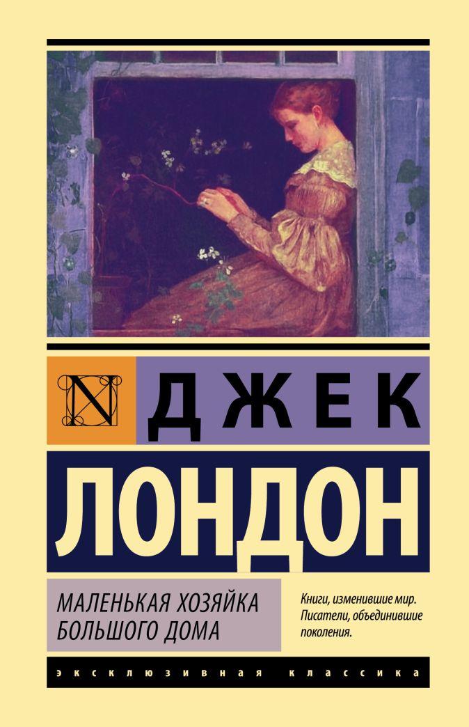 Джек Лондон - Маленькая хозяйка Большого дома обложка книги