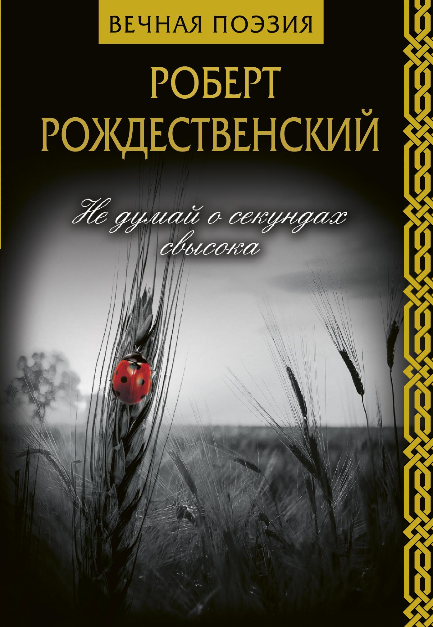 Роберт Рождественский Не думай о секундах свысока роберт рождественский сын веры новая книга стихов