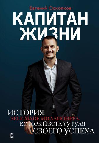 Осколков Е.М. - Капитан жизни. История self-made миллионера, который встал у руля своего успеха обложка книги