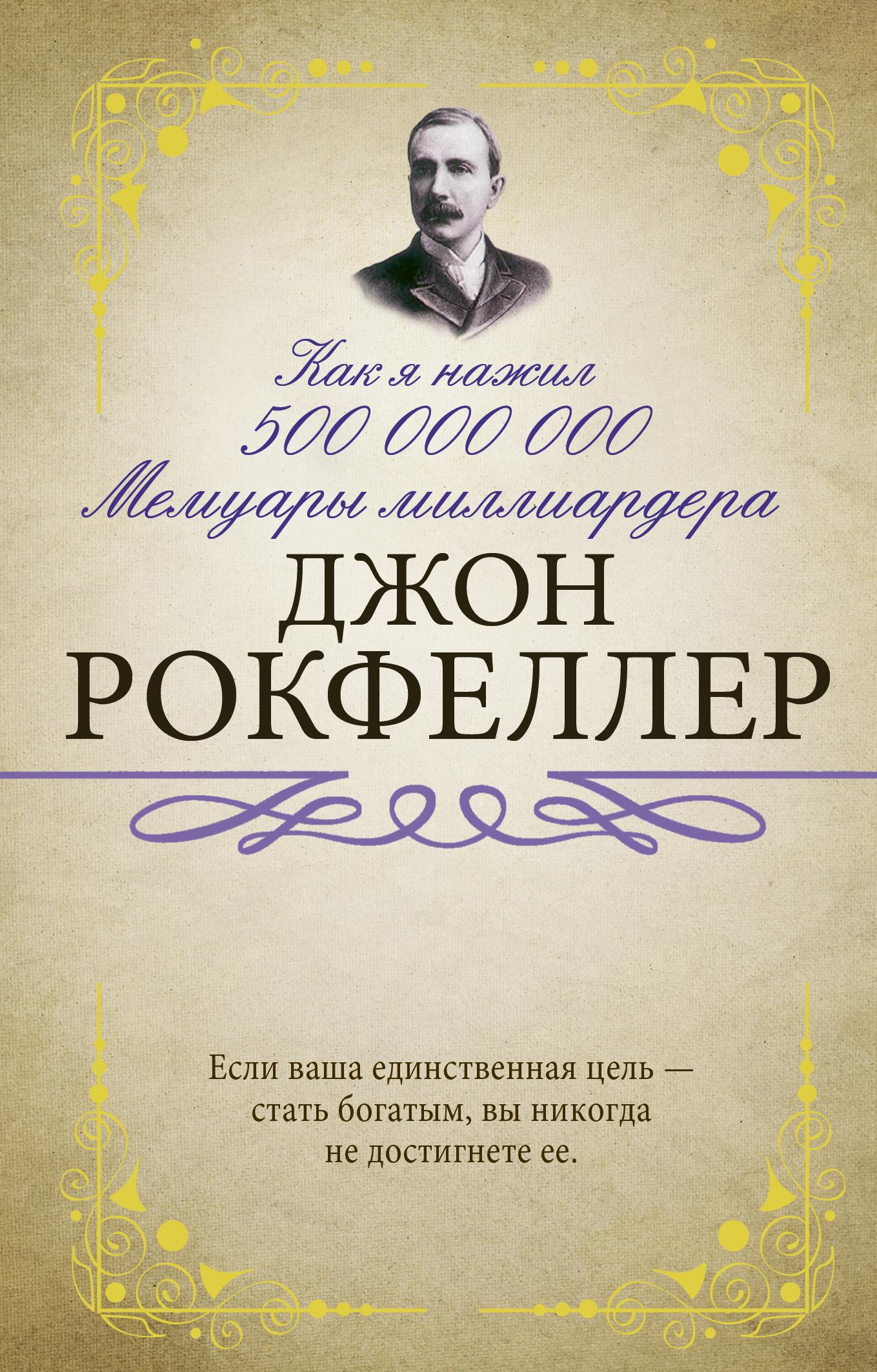 Рокфеллер Д. Как я нажил 500 000 000. Мемуары миллиардера артём андреевич горохов 10 заповедей богатея или так говорил джон рокфеллер