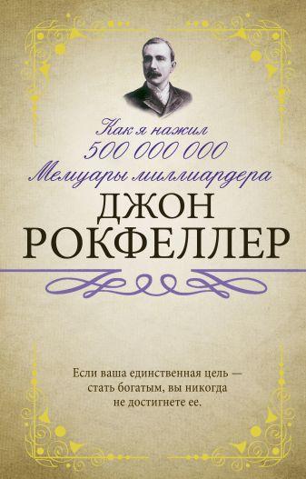 Рокфеллер Д. - Как я нажил 500 000 000. Мемуары миллиардера обложка книги