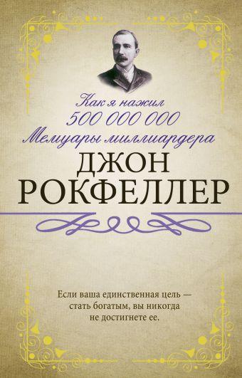 Как я нажил 500 000 000. Мемуары миллиардера Рокфеллер Д.
