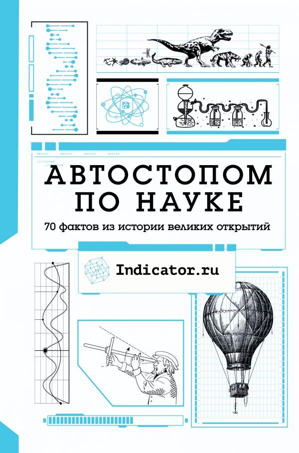 Indicator.ru Автостопом по науке : 70 фактов из истории великих открытий