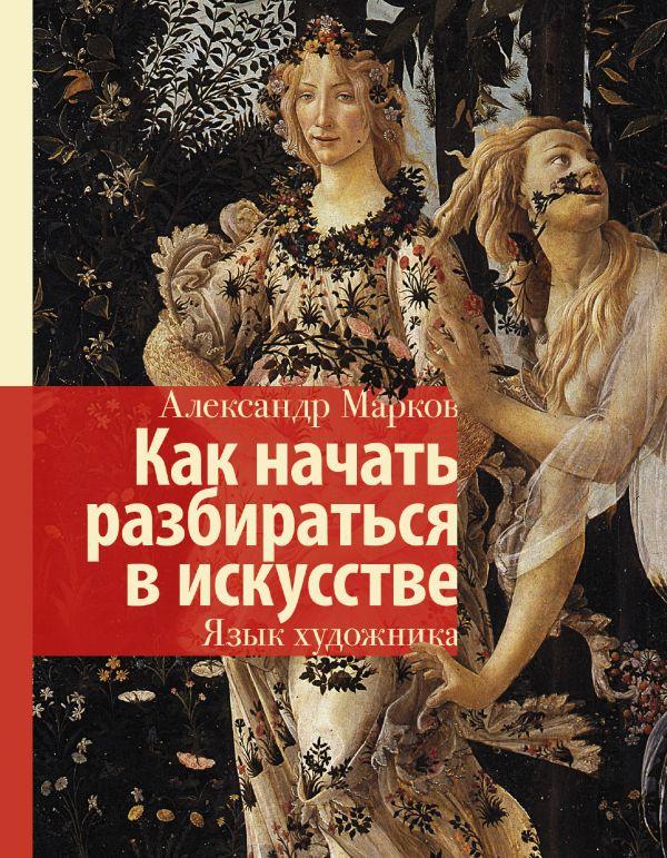Как начать разбираться в искусстве. Язык художника Марков А.В.