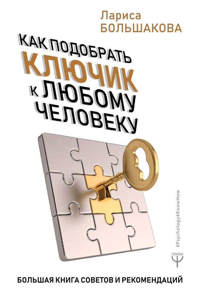 Лариса Большакова - Как подобрать ключик к любому человеку. Большая книга советов и рекомендаций обложка книги