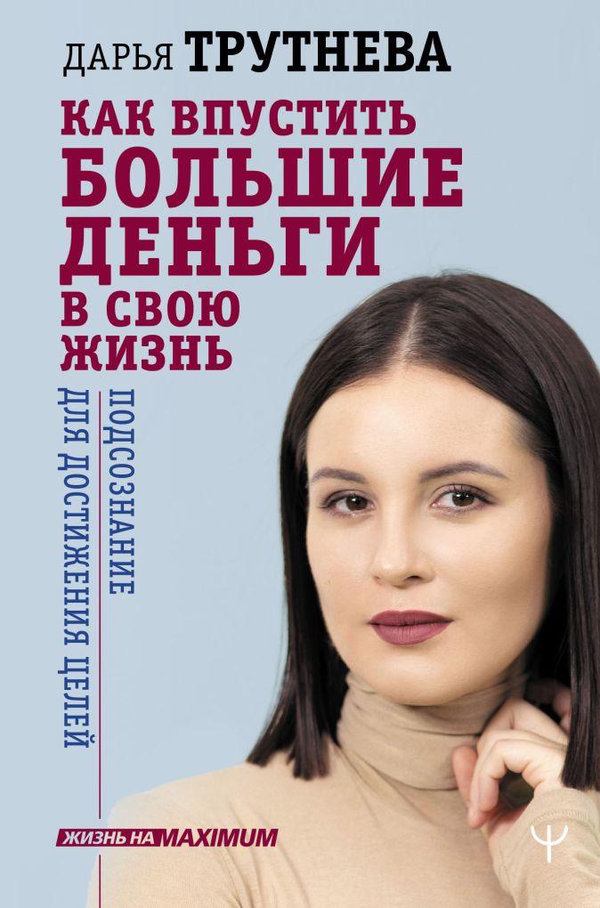 Дарья Трутнева - Как впустить большие деньги в свою жизнь. Подсознание для достижения целей обложка книги