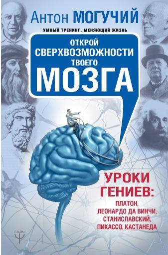Антон Могучий - Открой сверхвозможности твоего мозга. Уроки гениев: Платон, Леонардо да Винчи, Станиславский, Пикассо, Кастанеда обложка книги