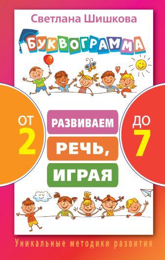 Светлана Шишкова - Буквограмма от 2 до 7. Развиваем речь, играя обложка книги