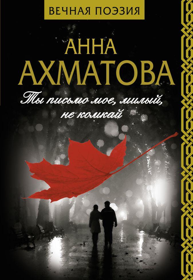 Ты письмо мое, милый, не комкай Анна Ахматова