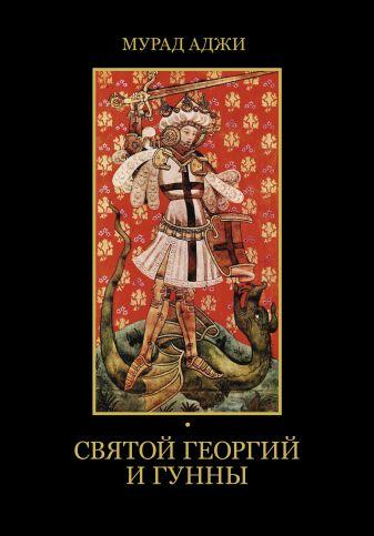 Мурад Аджи - Святой Георгий и гунны обложка книги